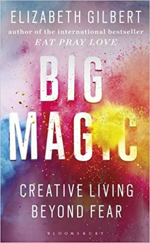 Big Magic: Creative Living Beyond Fear by Elizabeth Gilbert